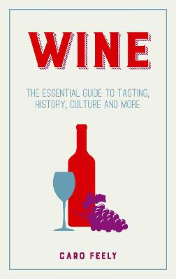 Wine: The Essential Guide to Tasting, History, Culture and More - Feely, Caro
