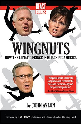 Wingnuts: How the Lunatic Fringe Is Hijacking America - Avlon, John, and Brown, Tina (Foreword by)