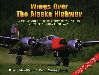 Wings Over the Alaska Highway: A Photographic History of Aviation on the Alaska Highway - McAllister, Bruce