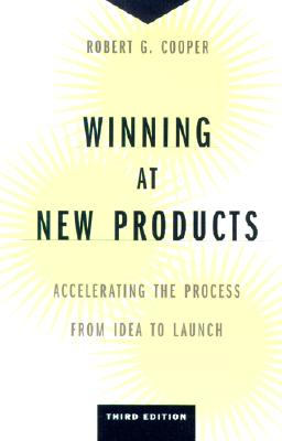 Winning at New Products: Accelerating the Process from Idea to Launch - Cooper, Robert Gravlin