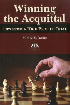 Winning the Acquittal: Tips from a High-Profile Trial - Pasano, Michael S