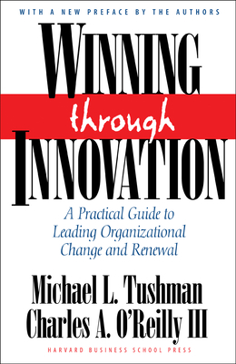 Winning Through Innovation: A Practical Guide to Leading Organizational Change and Renewal - Tushman, Michael L, and O'Reilly, Charles A