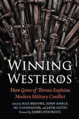 Winning Westeros: How Game of Thrones Explains Modern Military Conflict - Brooks, Max (Editor), and Amble, John (Editor), and Cavanaugh, ML (Editor)