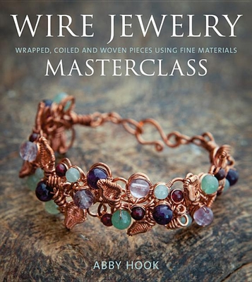 Wire Jewelry Masterclass: Wrapped, Coiled and Woven Pieces Using Fine Materials - Hook, Abby