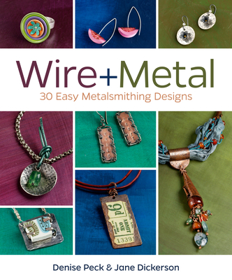 Wire + Metal: 30 Easy Metalsmithing Designs - Peck, Denise, and Dickerson, Jane