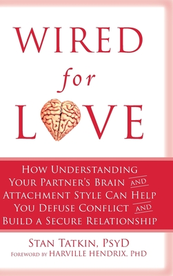 Wired for Love: How Understanding Your Partner's Brain and Attachment Style Can Help You Defuse Conflict and Build a Secure Relationship - Tatkin, Stan