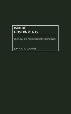 Wiring Governments: Challenges and Possibilities for Public Managers - O'Looney, John A