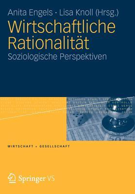 Wirtschaftliche Rationalitat: Soziologische Perspektiven - Engels, Anita (Editor), and Knoll, Lisa (Editor)