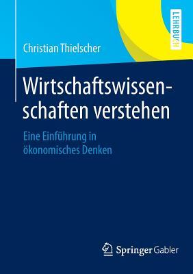 Wirtschaftswissenschaften Verstehen: Eine Einfuhrung in Okonomisches Denken - Thielscher, Christian