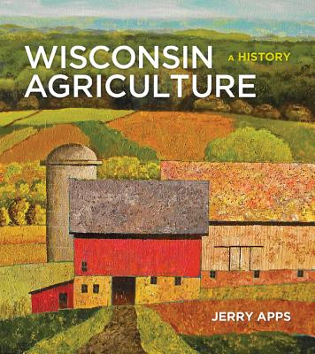 Wisconsin Agriculture: A History - Apps, Jerry, Mr.