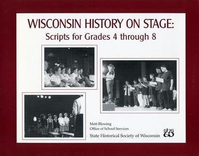 Wisconsin History on Stage: Scripts for Grades 4 Through 8 - Blessing, Matt (Editor)