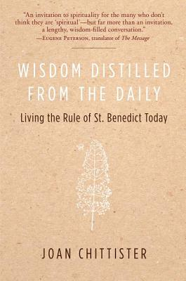 Wisdom Distilled from the Daily: Living the Rule of St. Benedict Today - Chittister, Joan, Sister