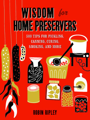 Wisdom for Home Preservers: 500 Tips for Pickling, Canning, Curing, Smoking, and More - Ripley, Robin