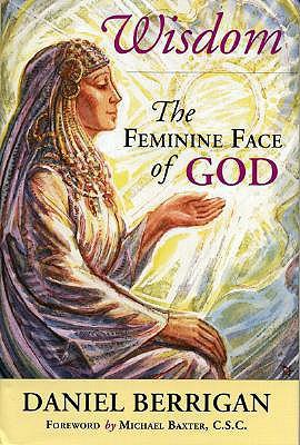 Wisdom: The Feminine Face of God - Berrigan, Daniel, and Berrigan, S J, and Baxter, Michael (Foreword by)
