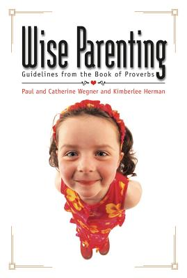 Wise Parenting: Guidelines from the Book of Proverbs - Wegner, Paul D, Ph.D.