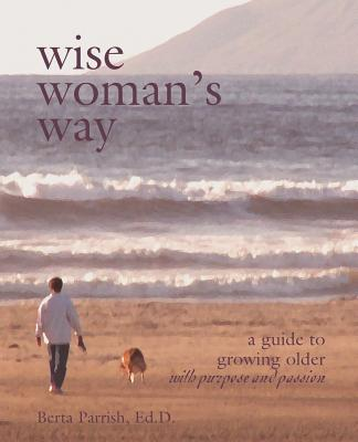 Wise Woman's Way: A Guide to Growing Older with Purpose and Passion - Parrish, Berta W