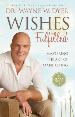 Wishes Fulfilled: Mastering The Art Of Manifesting - Dyer, Wayne, Dr.