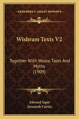 Wishram Texts V2: Together with Wasco Tales and Myths (1909) - Sapir, Edward, and Curtin, Jeremiah (Editor)