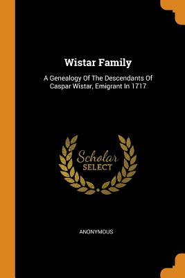 Wistar Family: A Genealogy of the Descendants of Caspar Wistar, Emigrant in 1717 - Anonymous