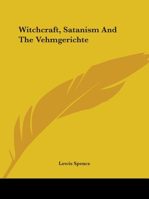 Witchcraft, Satanism and the Vehmgerichte - Spence, Lewis