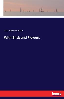 With Birds and Flowers - Choate, Isaac Bassett