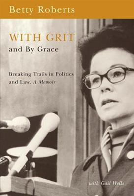With Grit and by Grace: Breaking Trails in Politics and Law, a Memoir - Roberts, Betty