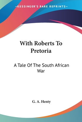 With Roberts to Pretoria: A Tale of the South African War - Henty, G A