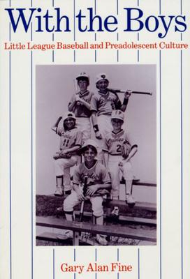 With the Boys: Little League Baseball and Preadolescent Culture - Fine, Gary Alan