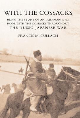 With the Cossacks. Being the Story of an Irishman Who Rode with the Cossacks Throughout the Russo-Japanese War - Francis McCullagh