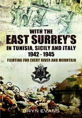 With the East Surreys in Tunisia and Italy 1942 - 1945: Fighting for Every River and Mountain - Evans, Bryn