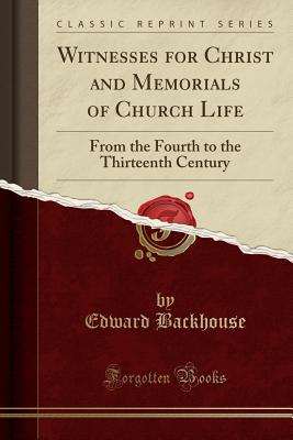Witnesses for Christ and Memorials of Church Life: From the Fourth to the Thirteenth Century (Classic Reprint) - Backhouse, Edward
