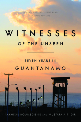 Witnesses of the Unseen: Seven Years in Guantanamo - Boumediene, Lakhdar, and Ait Idir, Mustafa, and Norland, Daniel Hartnett (Editor)