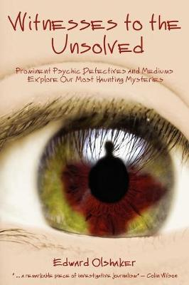 Witnesses to the Unsolved: Prominent Psychic Detectives and Mediums Explore Our Most Haunting Mysteries - Olshaker, Edward