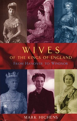 Wives of the Kings of England: From Hanover to Windsor - Hichens, Mark