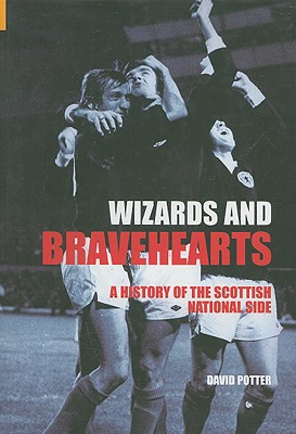 Wizards and Bravehearts: A History of the Scottish National Side - Potter, David