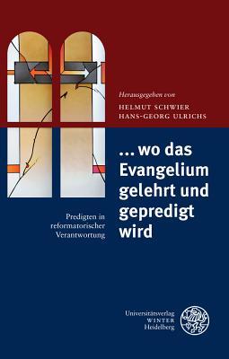 ... Wo Das Evangelium Gelehrt Und Gepredigt Wird: Predigten in Reformatorischer Verantwortung - Schwier, Helmut (Editor), and Ulrichs, Hans-Georg (Editor)