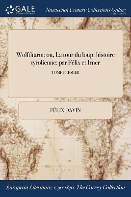 Wolfthurm: Ou, La Tour Du Loup: Histoire Tyrolienne: Par Felix Et Irner; Tome Premier - Davin, Felix