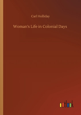 Woman's Life in Colonial Days - Holliday, Carl