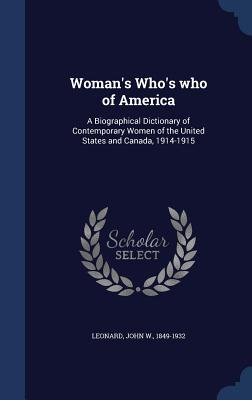 Woman's Who's Who of America: A Biographical Dictionary of Contemporary Women of the United States and Canada, 1914-1915 - Leonard, John W 1849-1932 (Creator)