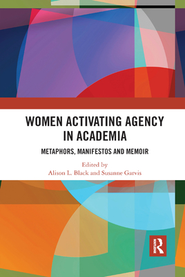 Women Activating Agency in Academia: Metaphors, Manifestos and Memoir - Black, Alison L. (Editor), and Garvis, Susanne (Editor)