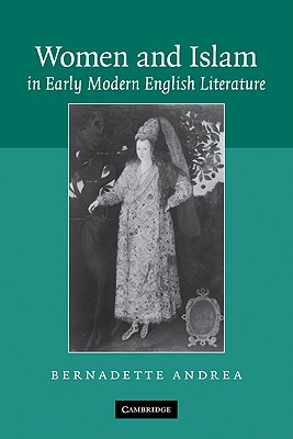 Women and Islam in Early Modern English Literature - Andrea, Bernadette