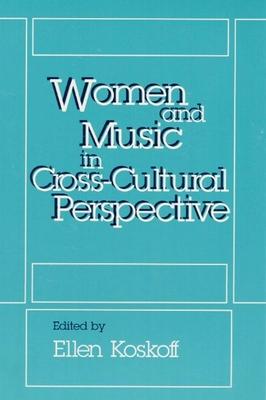 Women and Music in Cross-Cultural Perspective Women and Music in Cross-Cultural Perspective Women and Music in Cross-Cultural Perspective - Koskoff, Ellen (Editor)