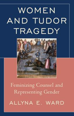 Women and Tudor Tragedy: Feminizing Counsel and Representing Gender - Ward, Allyna E