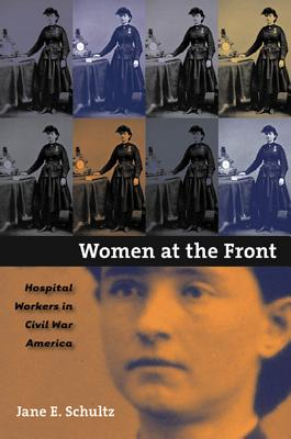Women at the Front: Hospital Workers in Civil War America - Schultz, Jane E