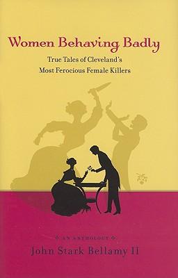Women Behaving Badly: True Tales of Cleveland's Most Ferocious Female Killers: An Anthology - Bellamy, John