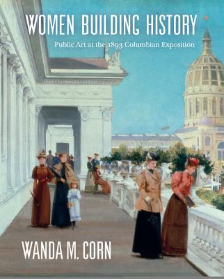 Women Building History: Public Art at the 1893 Columbian Exposition - Corn, Wanda M