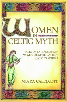 Women in Celtic Myth: Tales of Extraordinary Women from the Ancient Celtic Tradition - Caldecott, Moyra
