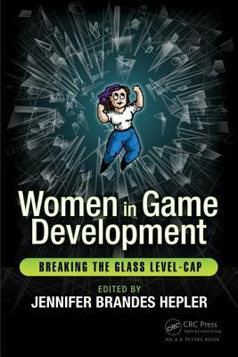 Women in Game Development: Breaking the Glass Level-Cap - Hepler, Jennifer Brandes (Editor)
