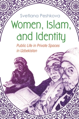 Women, Islam, and Identity: Public Life in Private Spaces in Uzbekistan - Peshkova, Svetlana