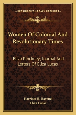 Women of Colonial and Revolutionary Times: Eliza Pinckney; Journal and Letters of Eliza Lucas - Ravenel, Harriott H, and Lucas, Eliza